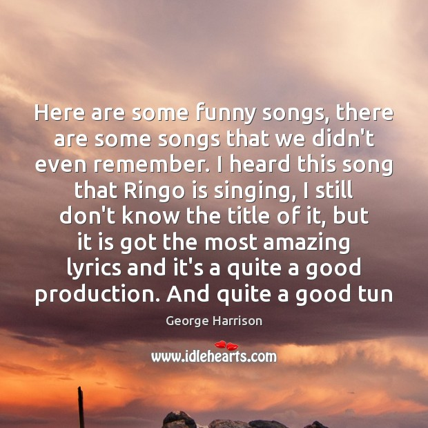 Here are some funny songs, there are some songs that we didn't George Harrison Picture Quote
