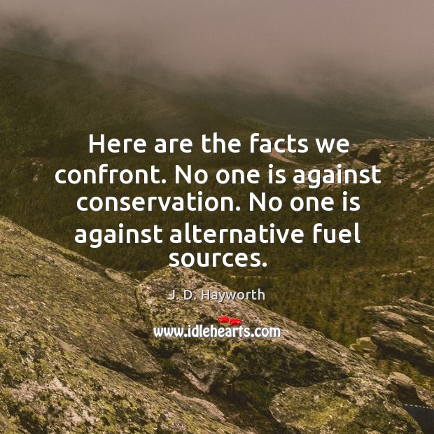 Here are the facts we confront. No one is against conservation. No one is against alternative fuel sources. Image