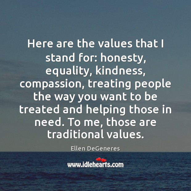 Here are the values that I stand for: honesty, equality, kindness, compassion, Ellen DeGeneres Picture Quote