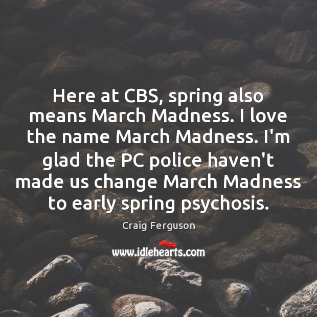 Here at CBS, spring also means March Madness. I love the name Image