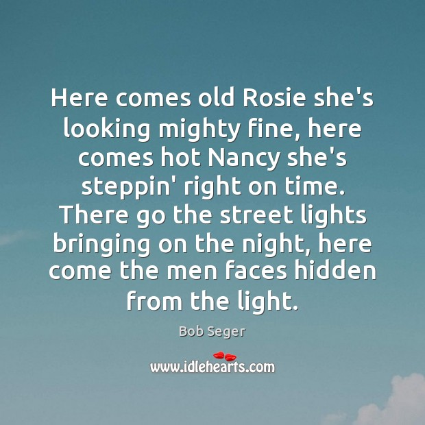 Here comes old Rosie she's looking mighty fine, here comes hot Nancy Bob Seger Picture Quote