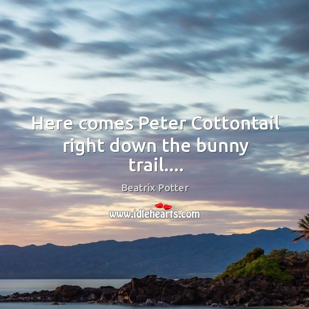 Here comes Peter Cottontail right down the bunny trail…. Beatrix Potter Picture Quote
