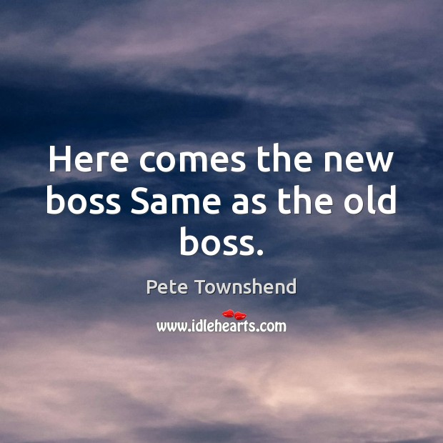 Here comes the new boss Same as the old boss. Pete Townshend Picture Quote