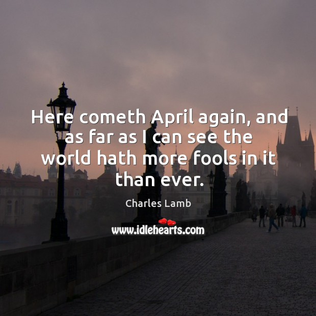 Here cometh april again, and as far as I can see the world hath more fools in it than ever. Image