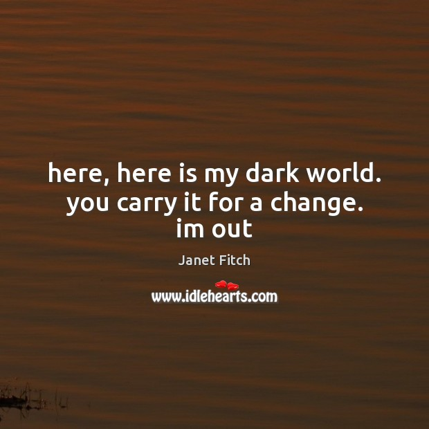 Here, here is my dark world. you carry it for a change. im out Janet Fitch Picture Quote