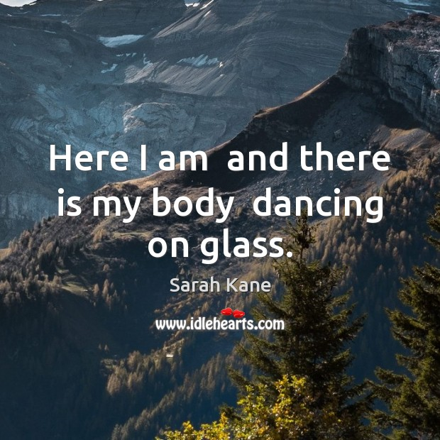Here I am  and there is my body  dancing on glass. Image