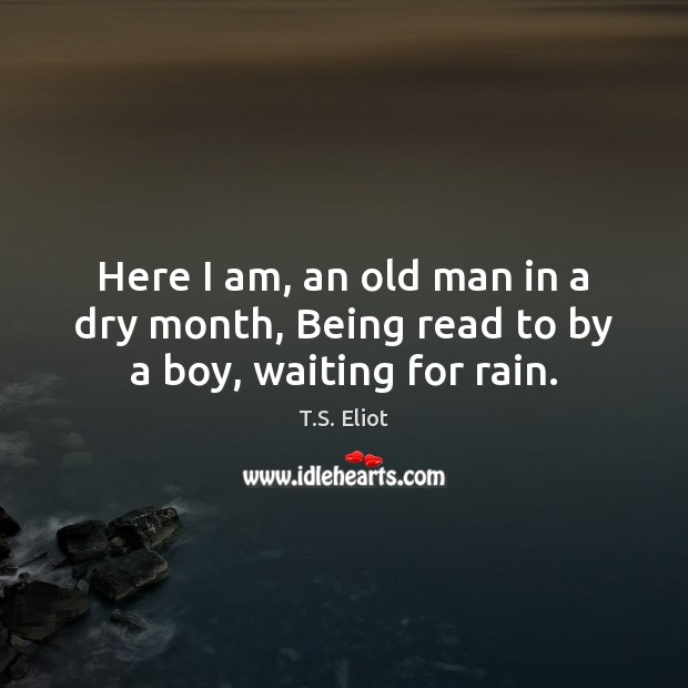 Here I am, an old man in a dry month, Being read to by a boy, waiting for rain. T.S. Eliot Picture Quote