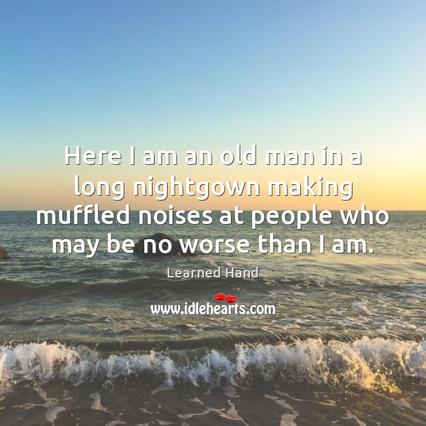 Here I am an old man in a long nightgown making muffled Learned Hand Picture Quote