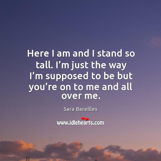 Here I am and I stand so tall. I'm just the way I'm supposed to be but you're on to me and all over me. Sara Bareilles Picture Quote