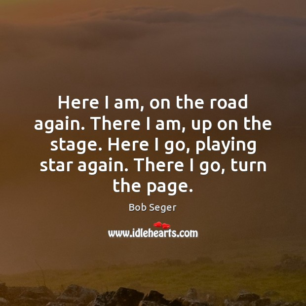 Here I am, on the road again. There I am, up on Bob Seger Picture Quote