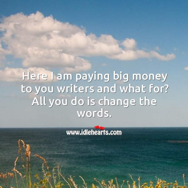 Image, Here I am paying big money to you writers and what for? all you do is change the words.