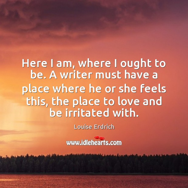 Here I am, where I ought to be. A writer must have Louise Erdrich Picture Quote