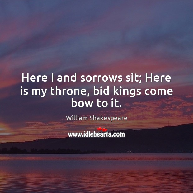 Here I and sorrows sit; Here is my throne, bid kings come bow to it. Image