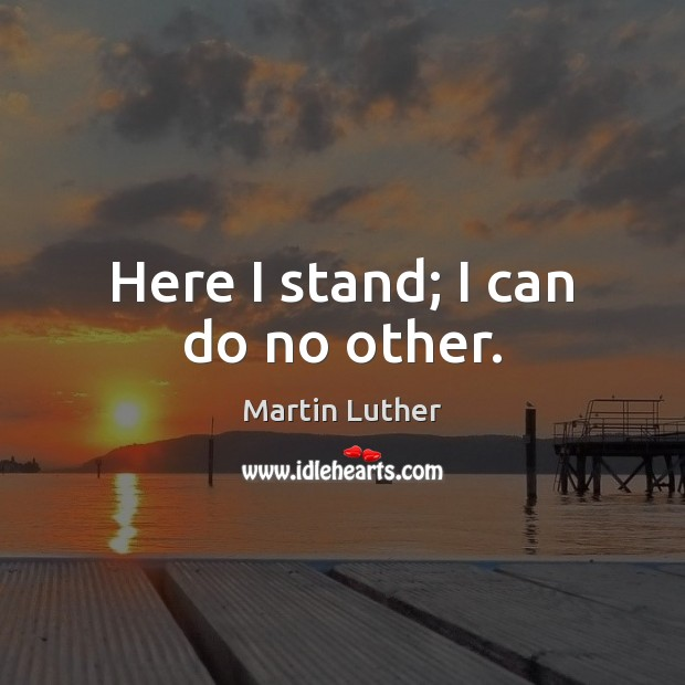 Here I stand; I can do no other. Martin Luther Picture Quote