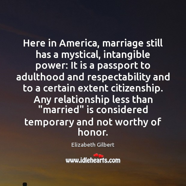 Here in America, marriage still has a mystical, intangible power: It is Elizabeth Gilbert Picture Quote