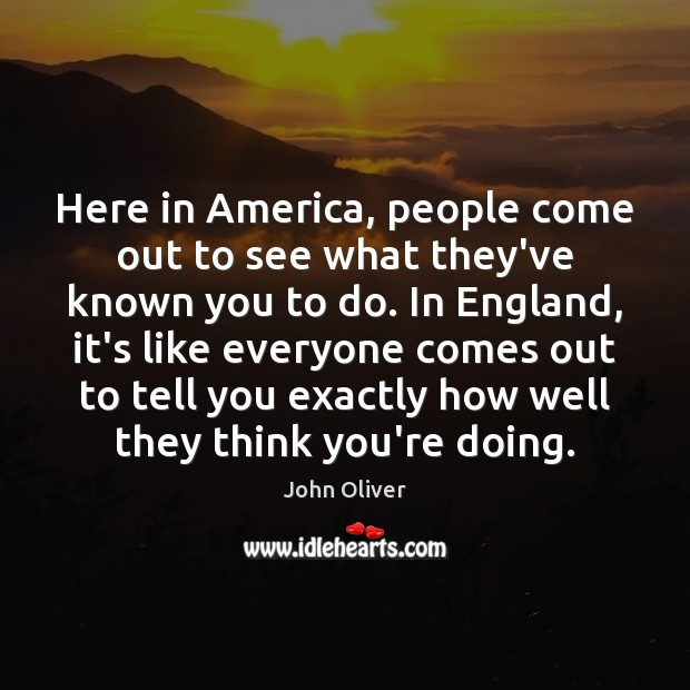 Here in America, people come out to see what they've known you John Oliver Picture Quote