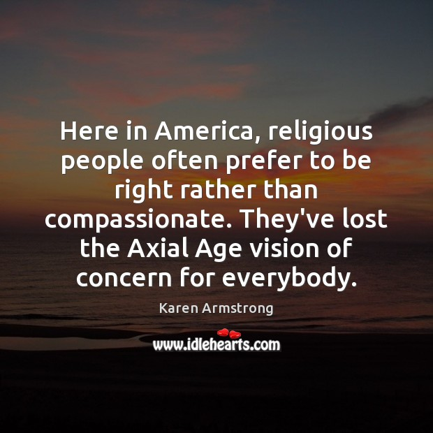 Here in America, religious people often prefer to be right rather than Karen Armstrong Picture Quote