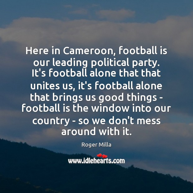 Image, Here in Cameroon, football is our leading political party. It's football alone