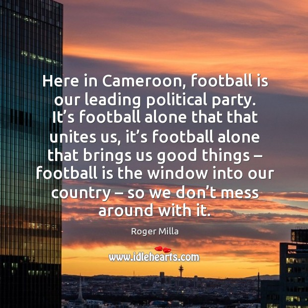 Here in cameroon, football is our leading political party. It's football alone that that unites us.. Image