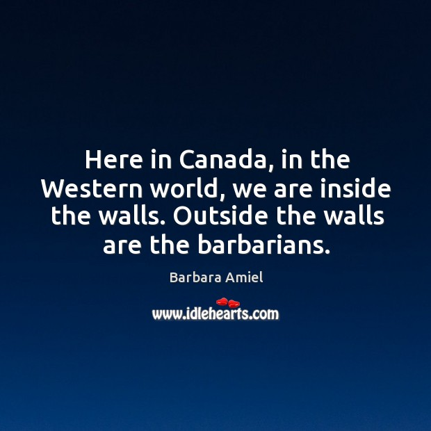 Here in canada, in the western world, we are inside the walls. Outside the walls are the barbarians. Barbara Amiel Picture Quote