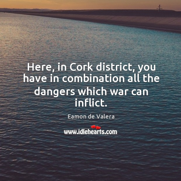 Here, in cork district, you have in combination all the dangers which war can inflict. Eamon de Valera Picture Quote