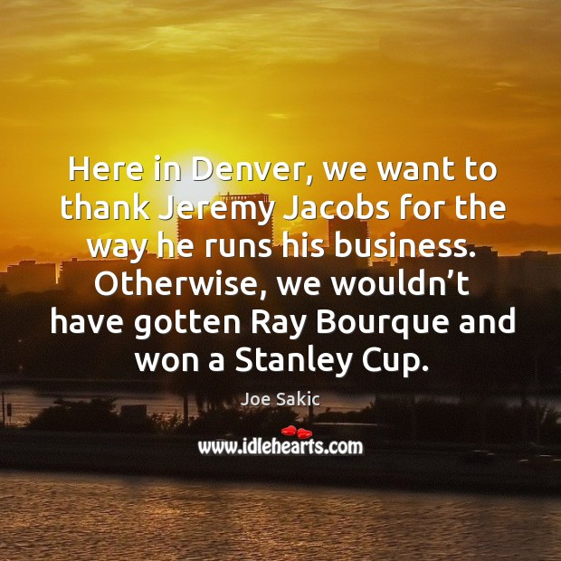 Image, Here in denver, we want to thank jeremy jacobs for the way he runs his business.