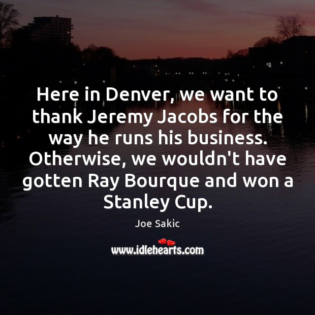 Image, Here in Denver, we want to thank Jeremy Jacobs for the way