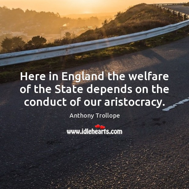 Here in England the welfare of the State depends on the conduct of our aristocracy. Anthony Trollope Picture Quote