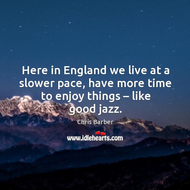 Here in england we live at a slower pace, have more time to enjoy things – like good jazz. Image