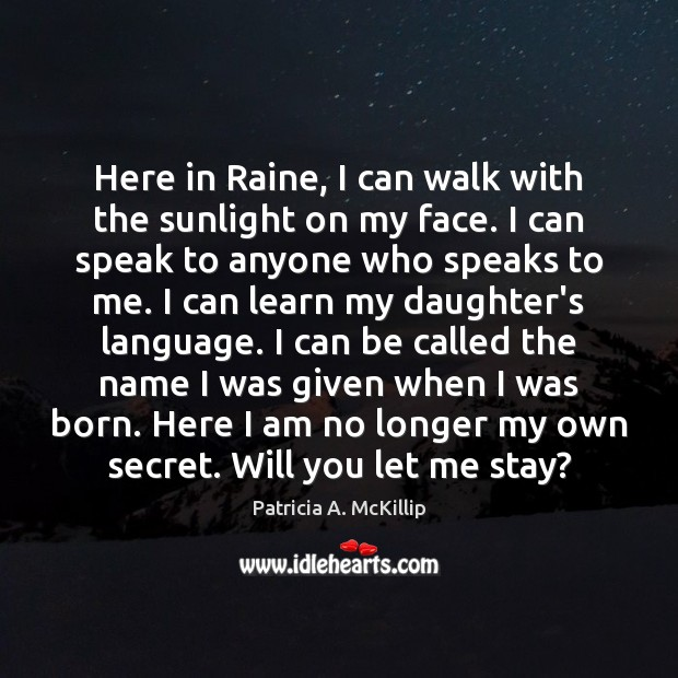 Patricia A. McKillip Picture Quote image saying: Here in Raine, I can walk with the sunlight on my face.