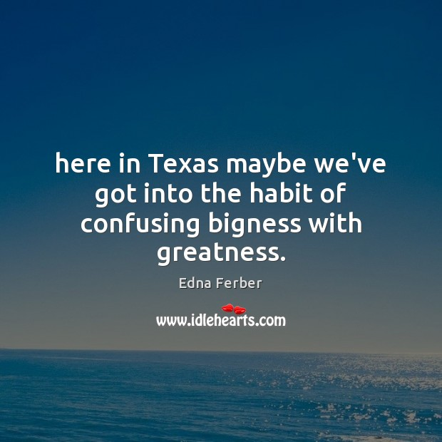 Here in Texas maybe we've got into the habit of confusing bigness with greatness. Edna Ferber Picture Quote