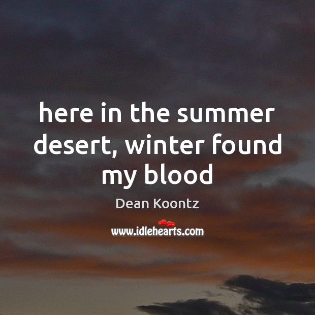 Here in the summer desert, winter found my blood Image