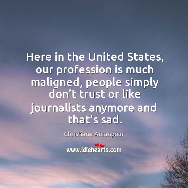 Here in the united states, our profession is much maligned, people simply don't trust or Image