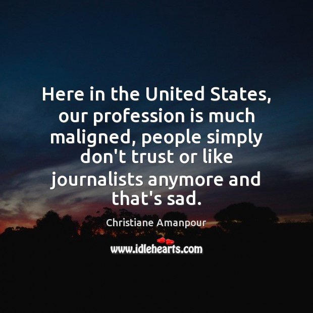 Here in the United States, our profession is much maligned, people simply Don't Trust Quotes Image