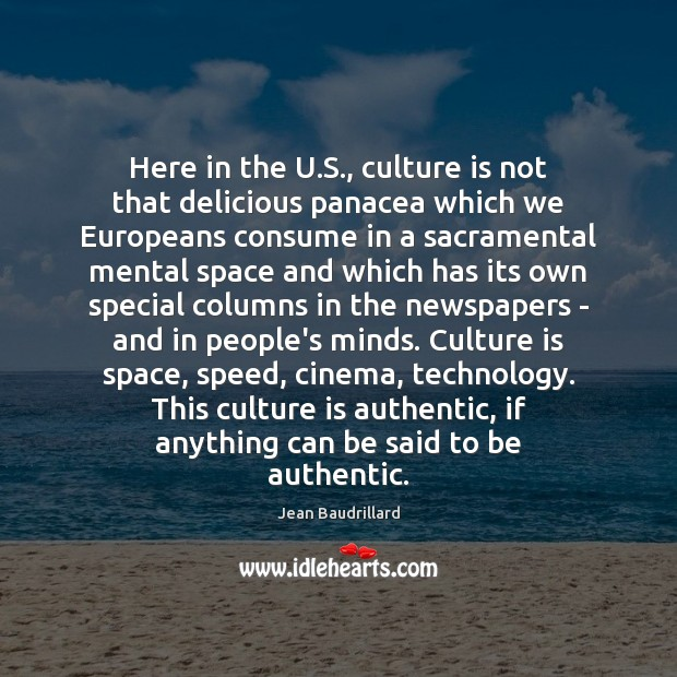 Here in the U.S., culture is not that delicious panacea which Jean Baudrillard Picture Quote