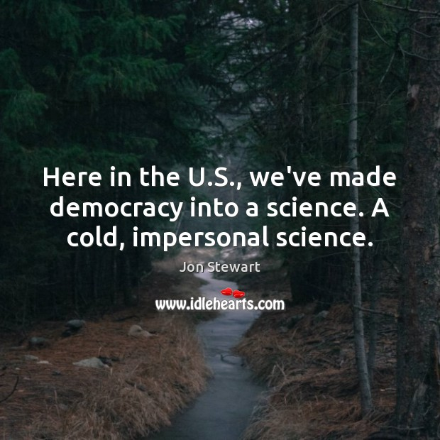 Image, Here in the U.S., we've made democracy into a science. A cold, impersonal science.