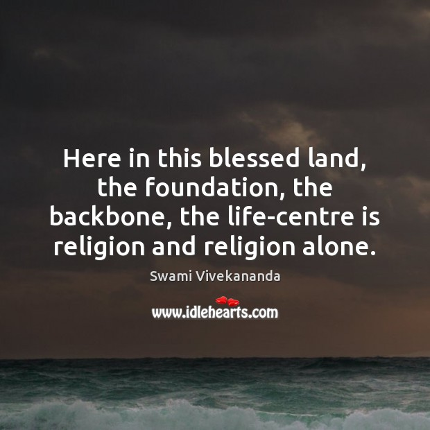 Here in this blessed land, the foundation, the backbone, the life-centre is Swami Vivekananda Picture Quote