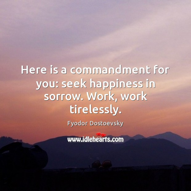 Image, Here is a commandment for you: seek happiness in sorrow. Work, work tirelessly.