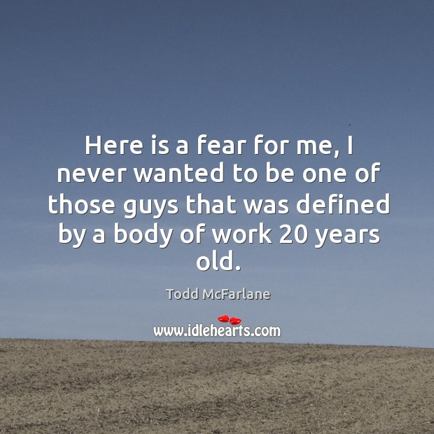 Here is a fear for me, I never wanted to be one of those guys that was defined by a body of work 20 years old. Todd McFarlane Picture Quote