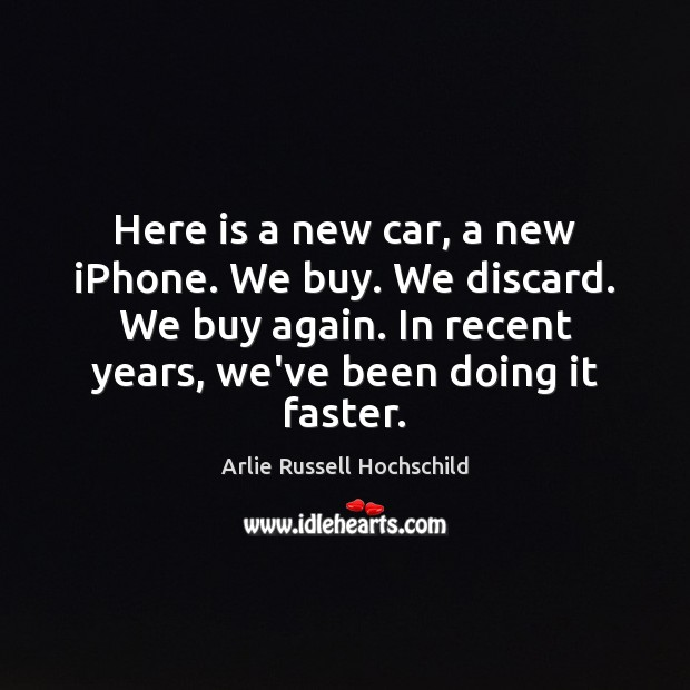Here is a new car, a new iPhone. We buy. We discard. Arlie Russell Hochschild Picture Quote
