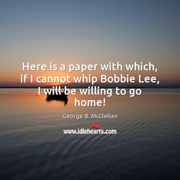 Here is a paper with which, if I cannot whip Bobbie Lee, I will be willing to go home! George B. McClellan Picture Quote