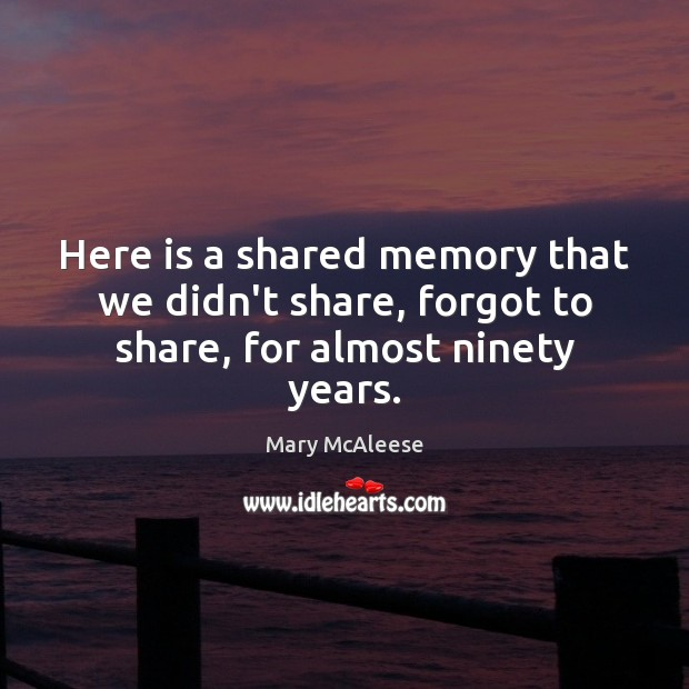 Here is a shared memory that we didn't share, forgot to share, for almost ninety years. Mary McAleese Picture Quote
