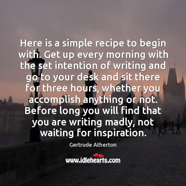 Here is a simple recipe to begin with. Get up every morning Image