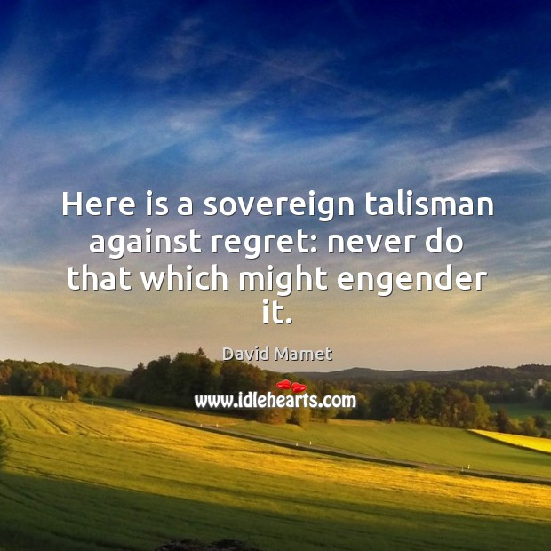 Here is a sovereign talisman against regret: never do that which might engender it. Image