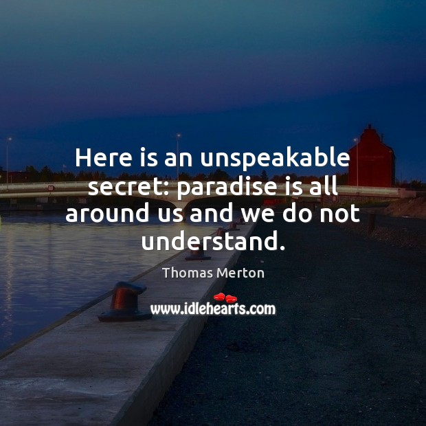 Here is an unspeakable secret: paradise is all around us and we do not understand. Secret Quotes Image