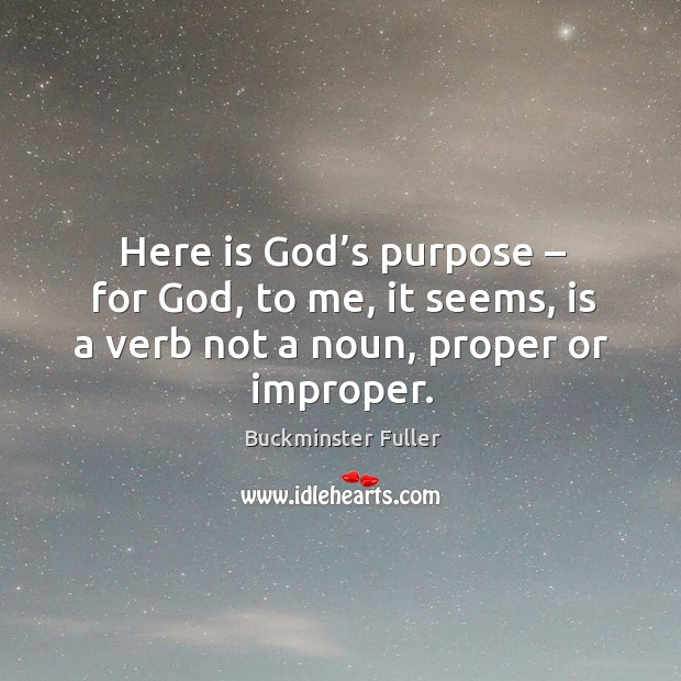 Here is God's purpose – for God, to me, it seems, is a verb not a noun, proper or improper. Buckminster Fuller Picture Quote