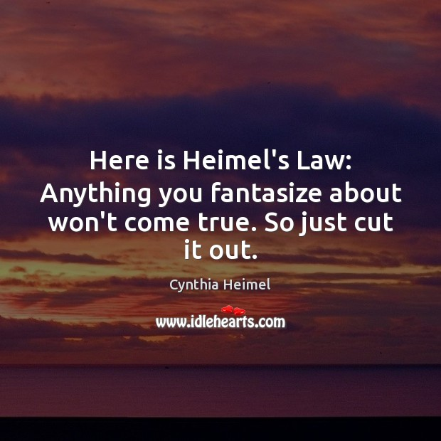 Here is Heimel's Law: Anything you fantasize about won't come true. So just cut it out. Image