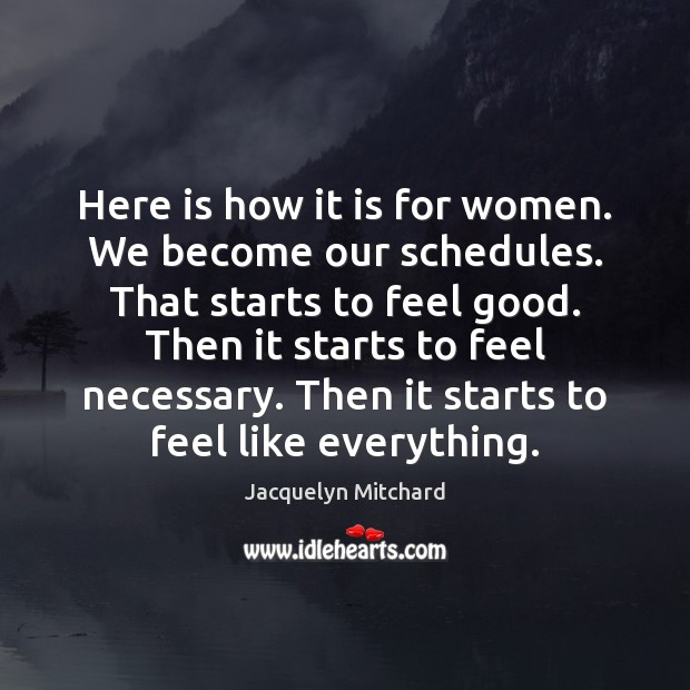 Here is how it is for women. We become our schedules. That Jacquelyn Mitchard Picture Quote