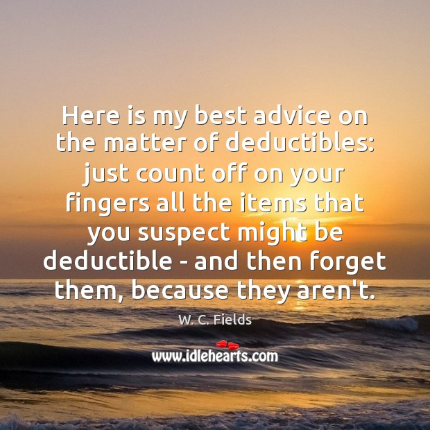 Here is my best advice on the matter of deductibles: just count W. C. Fields Picture Quote