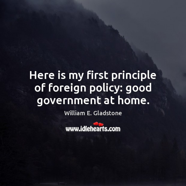 Here is my first principle of foreign policy: good government at home. Image